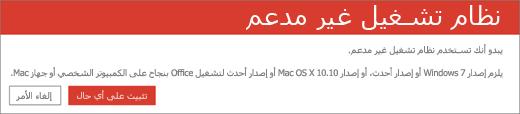"""يشير الخطأ """"نظام تشغيل غير مدعم"""" إلى تعذر تثبيت Office على جهازك الحالي"""