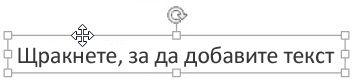 Щракайте върху края на текстовото поле, докато не видите четирипосочната стрелка