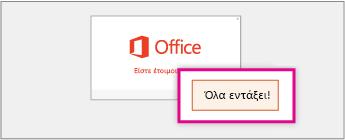 """Στιγμιότυπο της οθόνης """"Είστε έτοιμοι"""" και του κουμπιού """"Όλα εντάξει"""" που υποδεικνύουν ότι η εγκατάσταση του Office έχει ολοκληρωθεί"""
