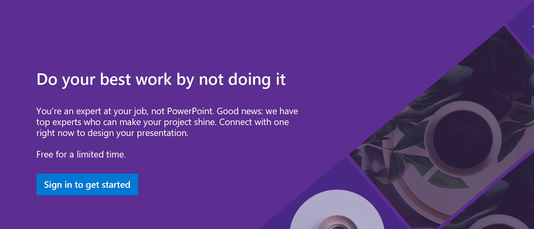 Do your best work by not doing it. You're an expert at your job, not PowerPoint. Good news: we have top experts who can make your project shine. Connect with one right now to design your presentation. Free for a limited time. Sign in to get started.