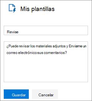 """Captura de pantalla del panel Mis plantillas de Outlook en la web durante la creación de una nueva plantilla. Texto de ejemplo para el nombre de plantilla es """"Revisar"""" y texto de ejemplo para el mensaje es """"Puede que revise los materiales adjuntos y Enviarme un correo electrónico sus comentarios?"""""""