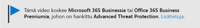 Viesti, jossa kerrotaan, että tämä video koskee Microsoft 365 Business-ja Office 365 Business Premium-sovelluksia ja Office 365 ATP:N. Jos tarvitset lisä tietoja, valitse tämä, jos haluat siirtyä aiheeseen, jossa kerrotaan lisää.