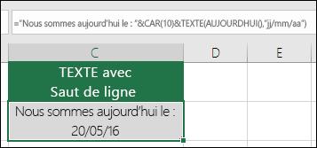 """Exemple d'utilisation de la fonction TEXTE avec CAR(10) pour insérer un saut de ligne. =""""Nous sommes le: """"&CAR(10))&TEXTE(AUJOURDHUI();""""JJ/MM/AA"""")"""