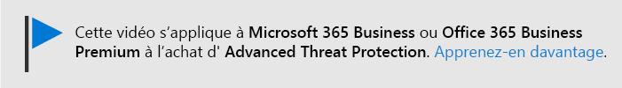Un message vous informant que cette vidéo s'applique à Microsoft 365 entreprise et Office 365 Business Premium avec Office 365 ATP. Si vous avez besoin d'informations supplémentaires, sélectionnez cette image pour accéder à un sujet expliquant davantage.