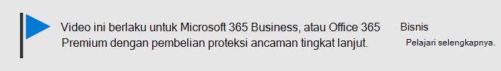 Pesan yang memberi tahu bahwa video ini berlaku untuk Microsoft 365 Business, dan Office 365 Business Premium dengan Office 365 ATP. Jika Anda membutuhkan informasi selengkapnya, pilih gambar ini untuk masuk ke topik yang menjelaskan selengkapnya.