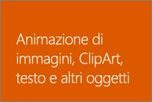 Animazione di immagini, ClipArt, testo e altri oggetti