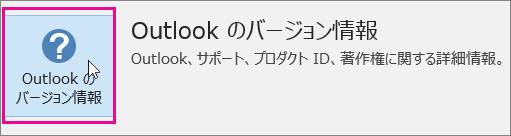 [Outlook のバージョン情報] ボックスを選びます。