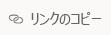 [リンクのコピー] ボタン。