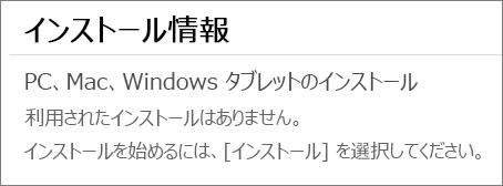 """[インストール情報] セクションには、このアカウントから Office をインストールしたコンピューターの一覧が表示されます。 このアカウントから Office をインストールしていない場合は、""""利用されたインストールはありません。"""" というメッセージが表示されます。"""