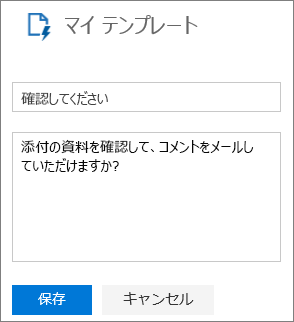 新しいテンプレートを作成する際の Outlook on the web のマイ テンプレート パネルのスクリーンショット。「確認お願いします」というテンプレート名のテキストの例および、「添付した資料の名前を確認して、メールでコメントを返していただけないでしょうか?」というメッセージのテキストの例