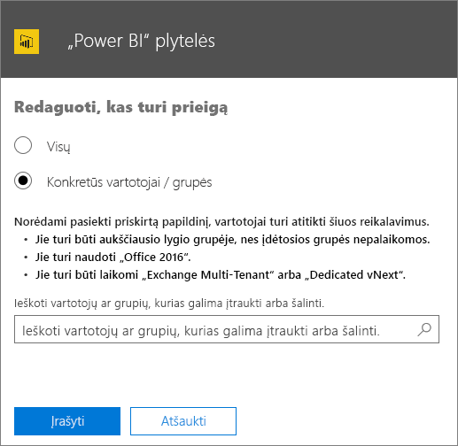 """Ekrano nuotraukoje pavaizduotas """"Power BI"""" plytelių papildinio puslapis Redaguoti, kas turi prieigą. Galima rinktis iš parinkčių: Kiekvienas arba Konkretūs vartotojai / grupės. Vartotojams arba grupėms nurodyti naudokite ieškos lauką."""