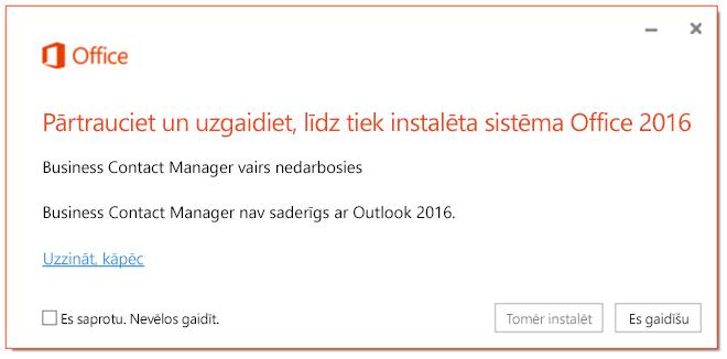 Pārtrauciet un uzgaidiet, līdz tiek instalēta sistēma Office2016, jo līdzeklis Business Contact Manager vairs nedarbosies.
