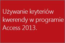 Używanie kryteriów kwerendy w programie Access 2013