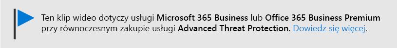 Wiadomość informująca o tym, że ten klip wideo dotyczy programu Microsoft 365 Business i pakietu Office 365 Business Premium z pakietem Office 365 ATP. Jeśli potrzebujesz więcej informacji, wybierz ten obraz, aby przejść do tematu, który wyjaśnia więcej.