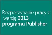 Rozpoczynanie pracy z wersją 2013 programu Publisher