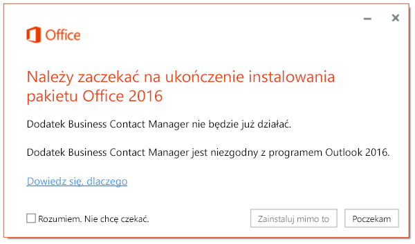 Należy zaczekać na ukończenie instalowania pakietu Office 2016, ponieważ dodatek Business Contact Manager nie będzie już działać.