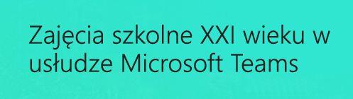 Zajęcia szkolne XXI wieku w usłudze Microsoft Teams