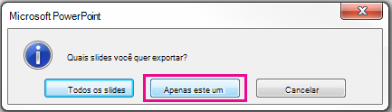 Quando for perguntado qual é o slide que você deseja exportar, clique em apenas esta uma.
