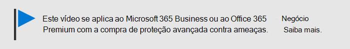 Uma mensagem informando que este vídeo se aplica ao Microsoft 365 Business e ao Office 365 Business Premium com o Office 365 ATP. Se precisar de mais informações, selecione esta imagem para acessar um tópico que explica mais.