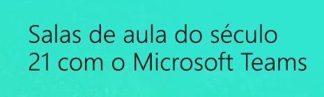 Salas de aula do século 21 com o Microsoft Teams