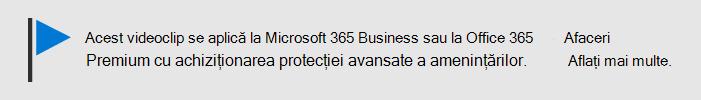 Un mesaj care vă anunță că acest videoclip se aplică la Microsoft 365 Business și Office 365 Business Premium cu Office 365 ATP. Dacă aveți nevoie de mai multe informații, selectați această imagine pentru a trece la un subiect care explică mai multe.