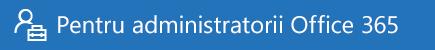 Ajutor pentru administratorii Office 365