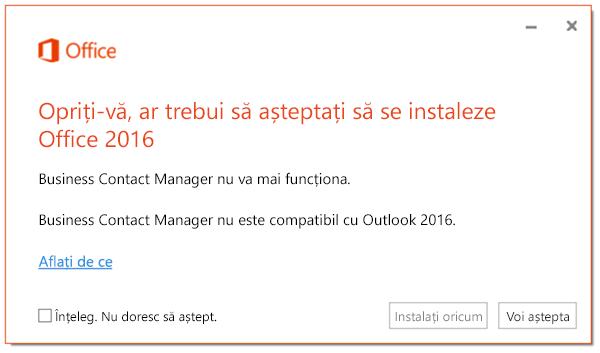 Opriți-vă, ar trebui să așteptați să se instaleze Office 2016, deoarece Business Contact Manager nu va mai funcționa.
