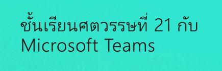ชั้นเรียนศตวรรษที่ 21 กับ Microsoft Teams