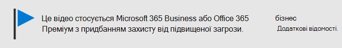 Повідомлення про те, що це відео стосується Microsoft 365 Business, а також Office 365 Business Premium зі службою Office 365 АТФ. Якщо вам потрібна додаткова інформація, виберіть це зображення, щоб перейти до теми, яка пояснює більше.