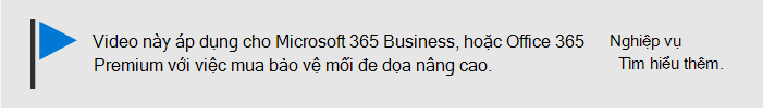 Một thông báo cho biết rằng video này áp dụng cho Microsoft 365 Business và Office 365 Business Premium với Office 365 ATP. Nếu bạn cần thêm thông tin, hãy chọn hình ảnh này để đi đến một chủ đề giải thích nhiều hơn nữa.